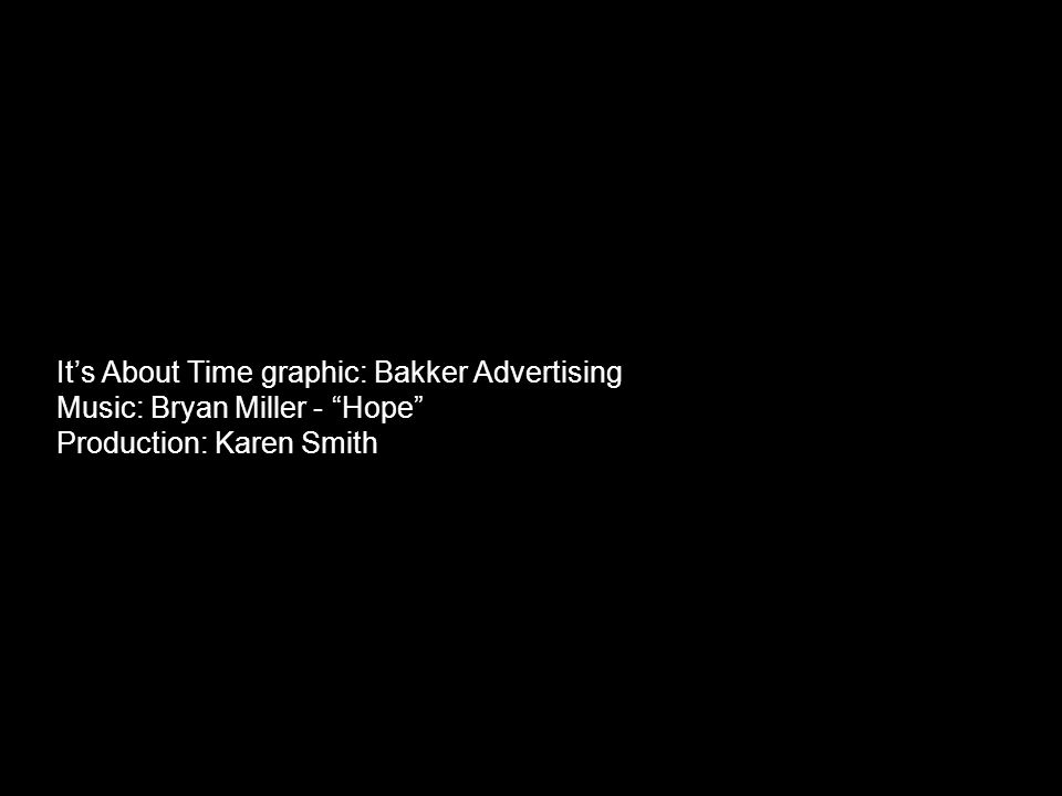 It's About Time graphic: Bakker Advertising Music: Bryan Miller - Hope Production: Karen Smith