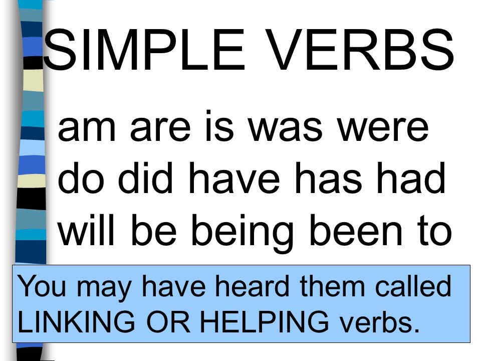 SIMPLE VERBS am are is was were do did have has had will be being been to You may have heard them called LINKING OR HELPING verbs.