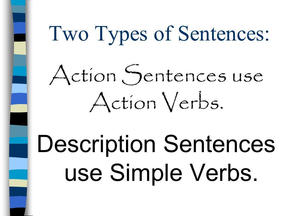 Two Types of Sentences: Description Sentences use Simple Verbs. Action Sentences use Action Verbs.