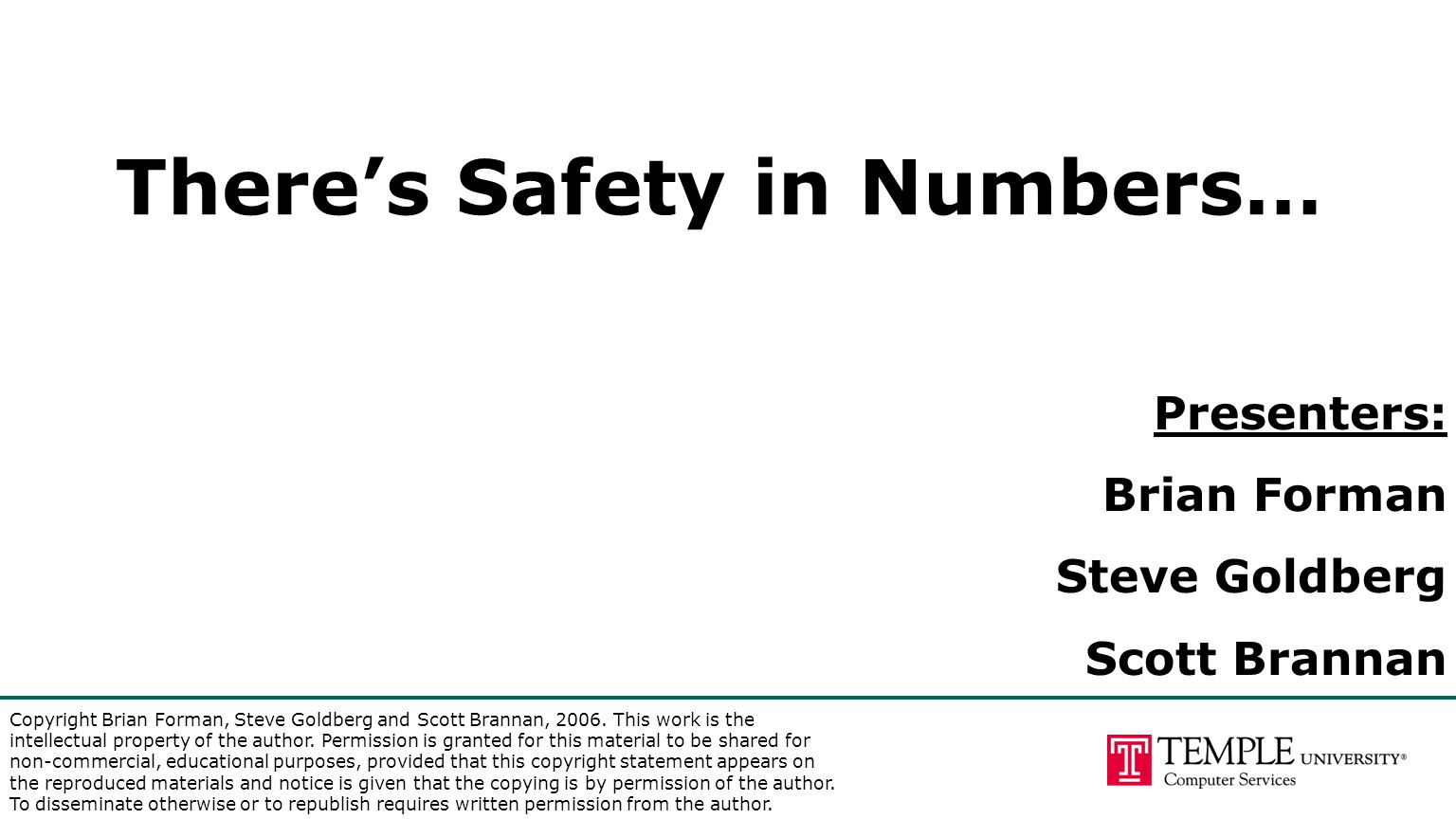 There's Safety in Numbers… Presenters: Brian Forman Steve Goldberg Scott Brannan Copyright Brian Forman, Steve Goldberg and Scott Brannan, 2006. This