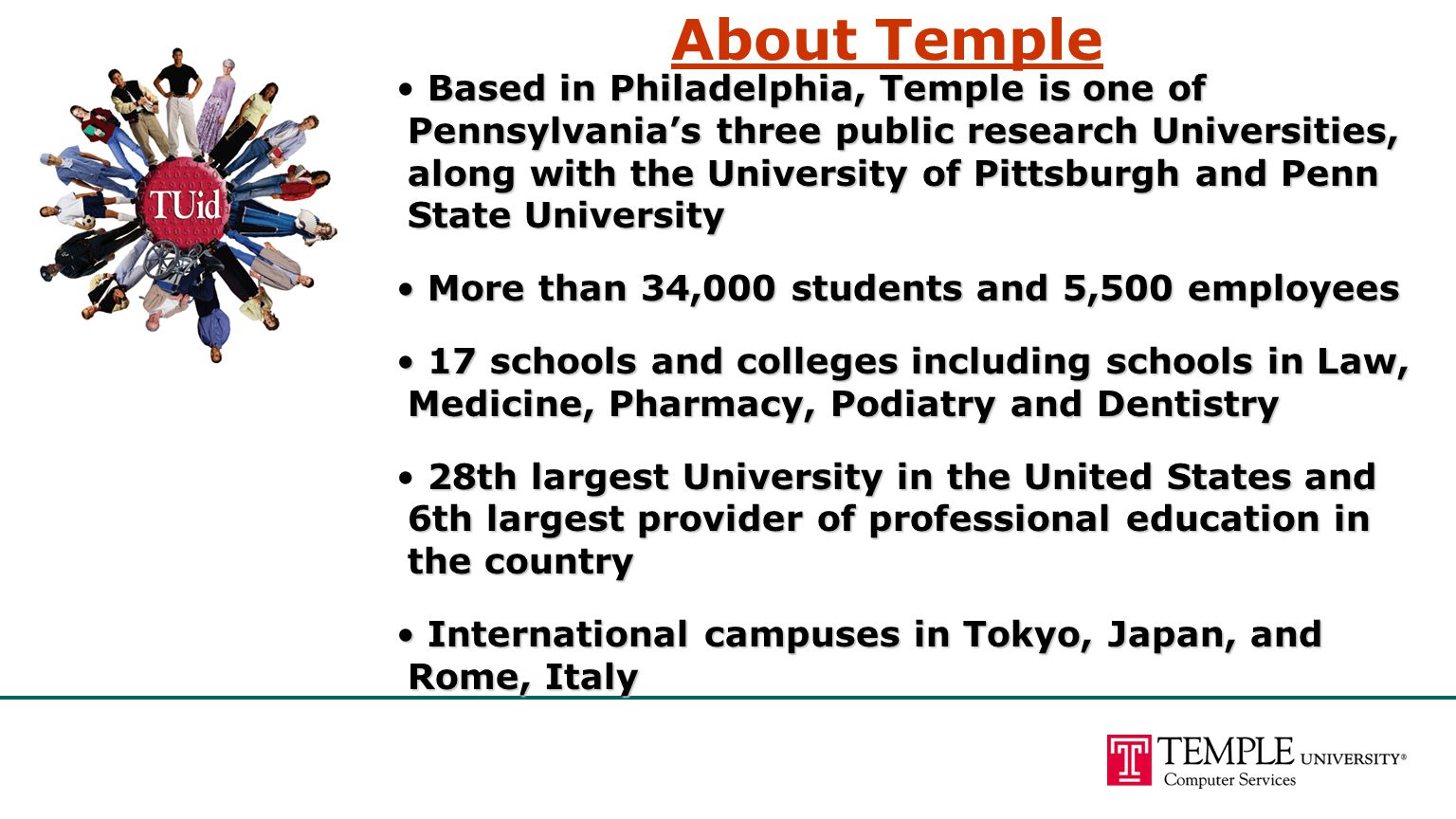 About Temple Based in Philadelphia, Temple is one of Pennsylvania's three public research Universities, along with the University of Pittsburgh and Pe