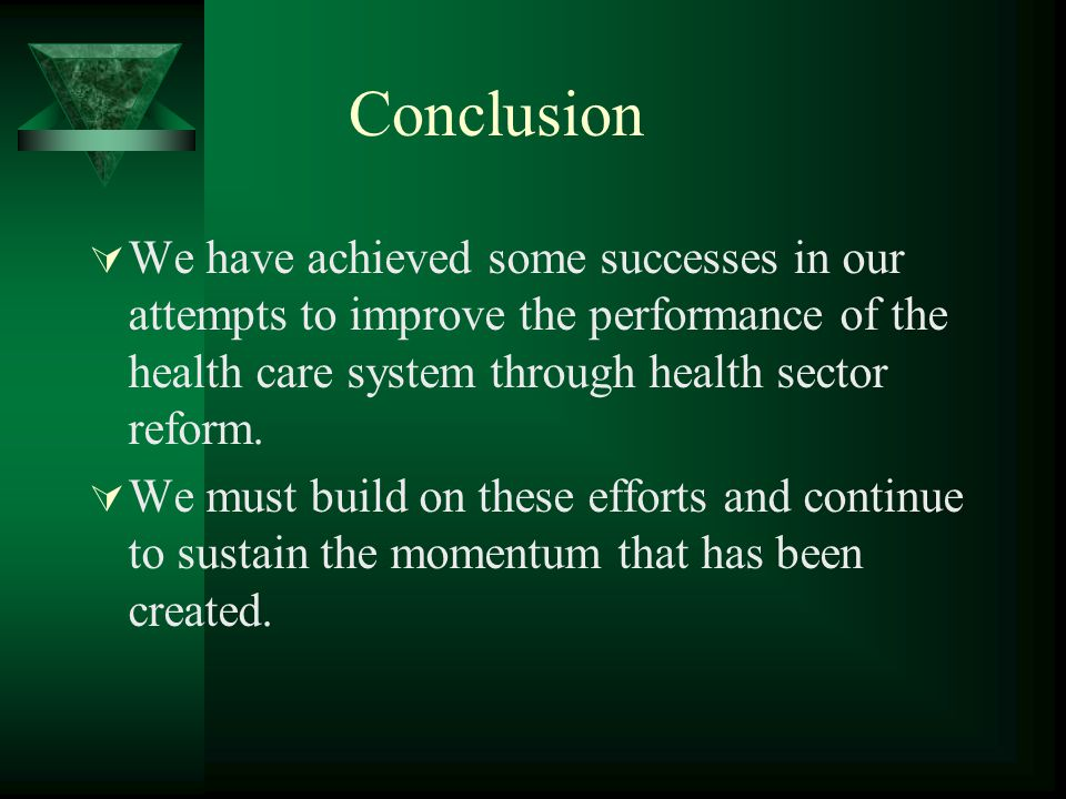 Conclusion  We have achieved some successes in our attempts to improve the performance of the health care system through health sector reform.  We m