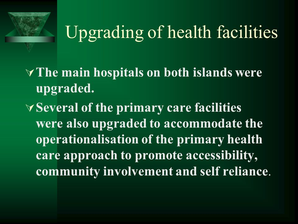 Upgrading of health facilities  The main hospitals on both islands were upgraded.  Several of the primary care facilities were also upgraded to acco
