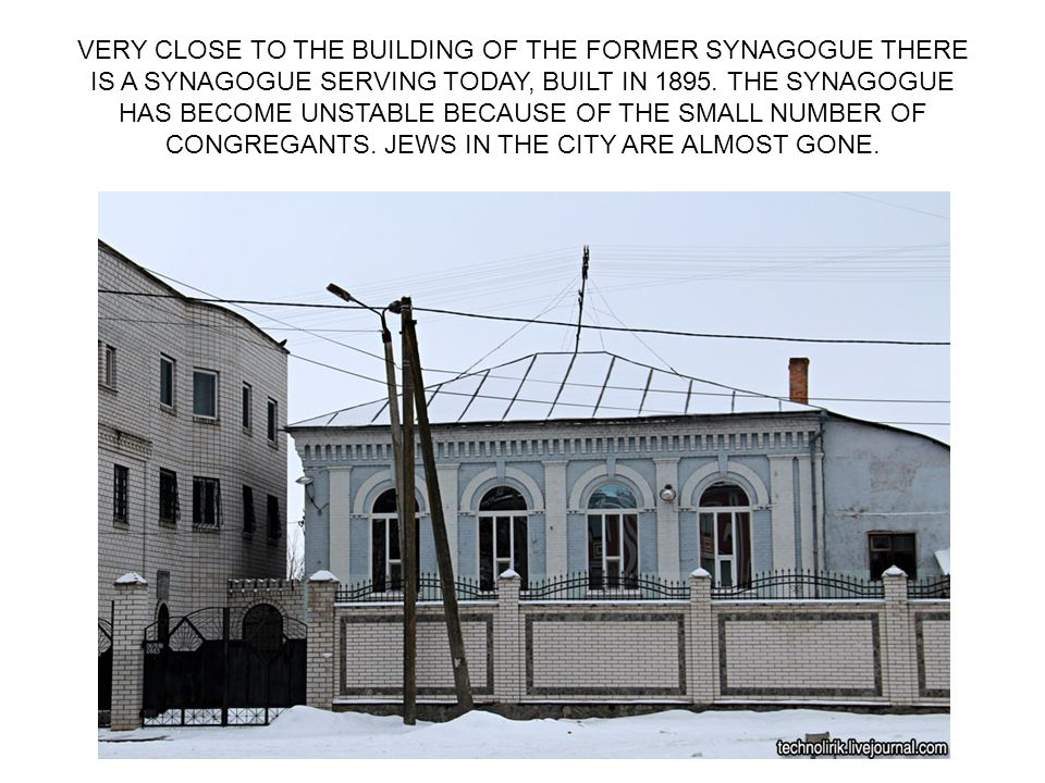 VERY CLOSE TO THE BUILDING OF THE FORMER SYNAGOGUE THERE IS A SYNAGOGUE SERVING TODAY, BUILT IN 1895. THE SYNAGOGUE HAS BECOME UNSTABLE BECAUSE OF THE