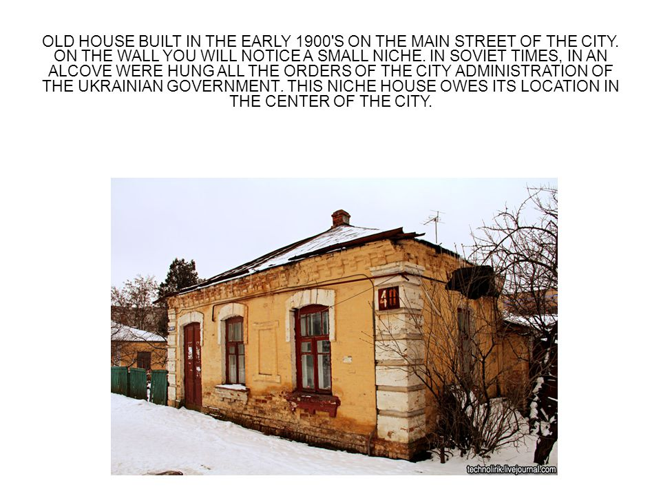 OLD HOUSE BUILT IN THE EARLY 1900'S ON THE MAIN STREET OF THE CITY. ON THE WALL YOU WILL NOTICE A SMALL NICHE. IN SOVIET TIMES, IN AN ALCOVE WERE HUNG