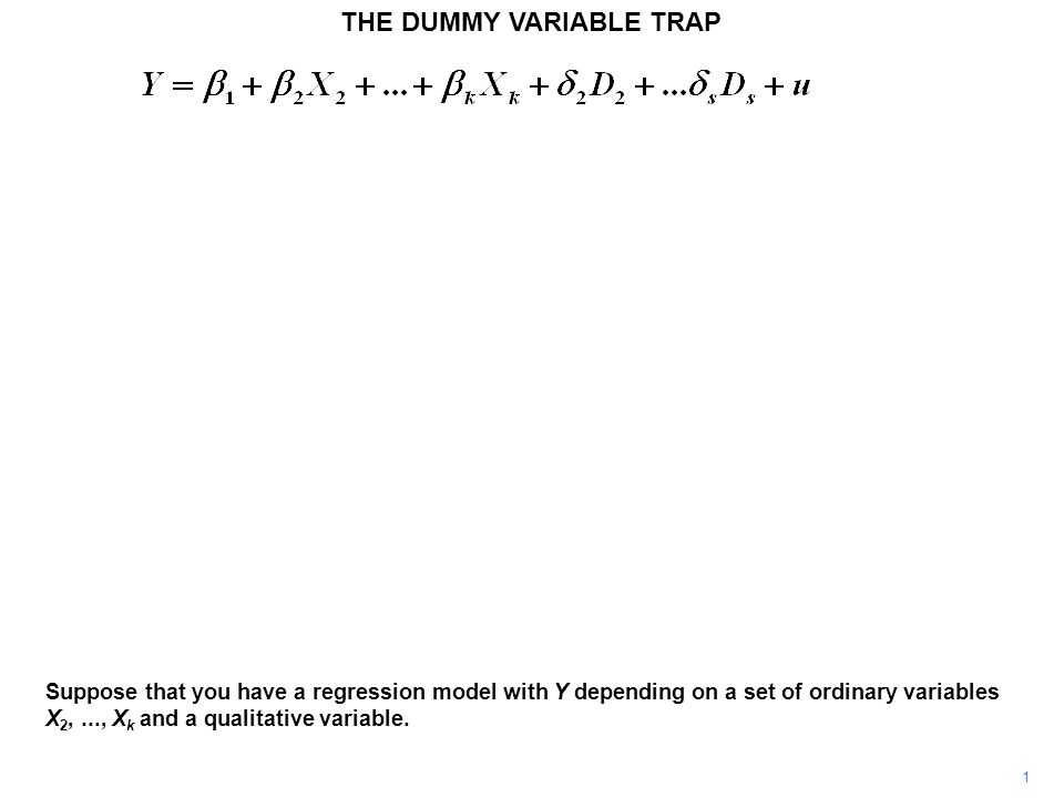 THE DUMMY VARIABLE TRAP 1 Suppose that you have a regression model with Y depending on a set of ordinary variables X 2,..., X k and a qualitative vari
