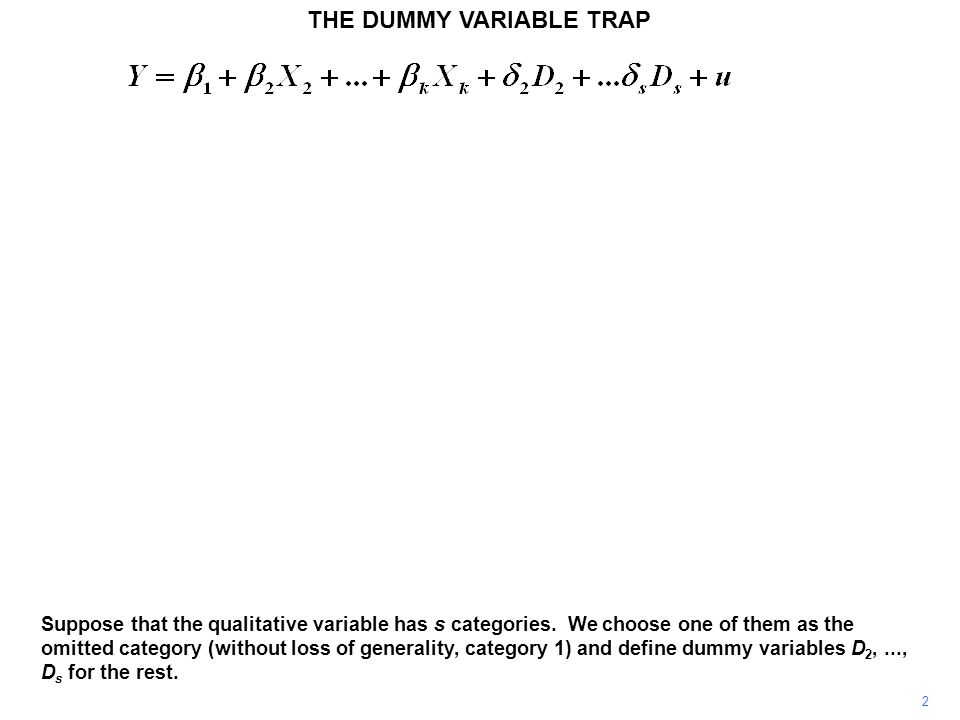 THE DUMMY VARIABLE TRAP 2 Suppose that the qualitative variable has s categories. We choose one of them as the omitted category (without loss of gener
