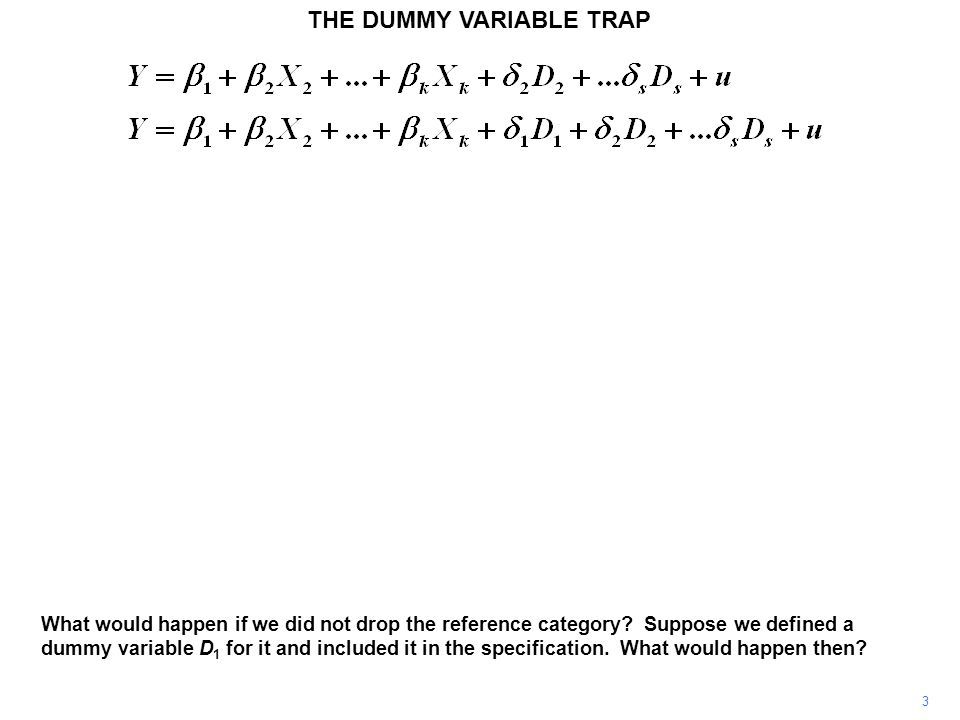 THE DUMMY VARIABLE TRAP 3 What would happen if we did not drop the reference category? Suppose we defined a dummy variable D 1 for it and included it