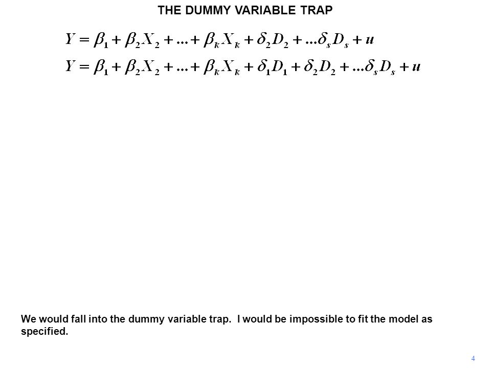 THE DUMMY VARIABLE TRAP 4 We would fall into the dummy variable trap. I would be impossible to fit the model as specified.