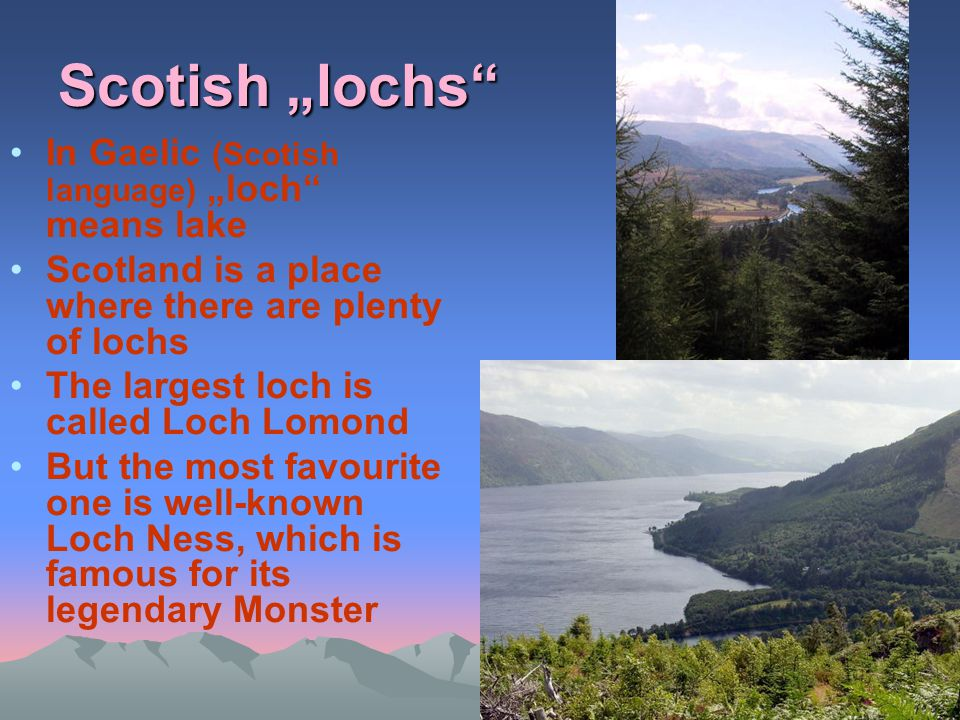 """Scotish """"lochs"""" In Gaelic (Scotish language) """"loch"""" means lake Scotland is a place where there are plenty of lochs The largest loch is called Loch Lom"""
