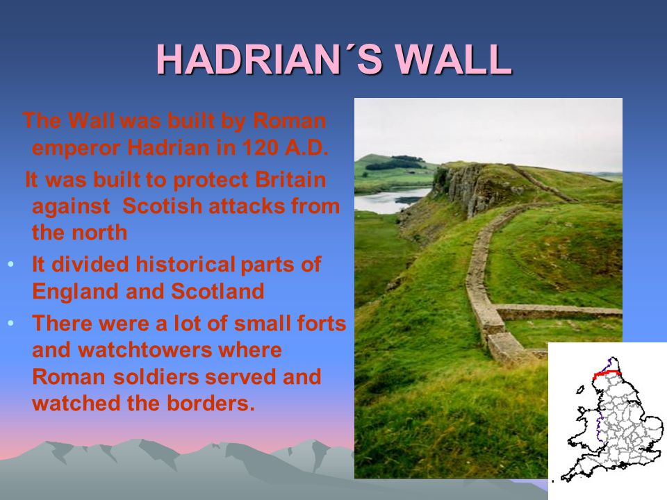 HADRIAN´S WALL The Wall was built by Roman emperor Hadrian in 120 A.D. It was built to protect Britain against Scotish attacks from the north It divid