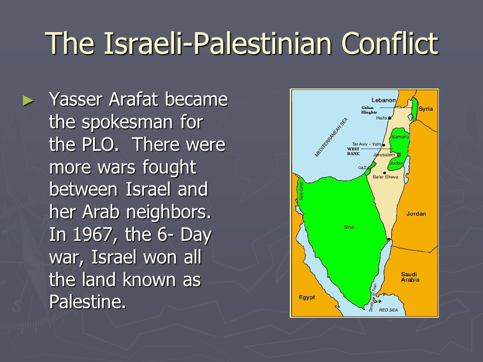 The Israeli-Palestinian Conflict ► Yasser Arafat became the spokesman for the PLO. There were more wars fought between Israel and her Arab neighbors.