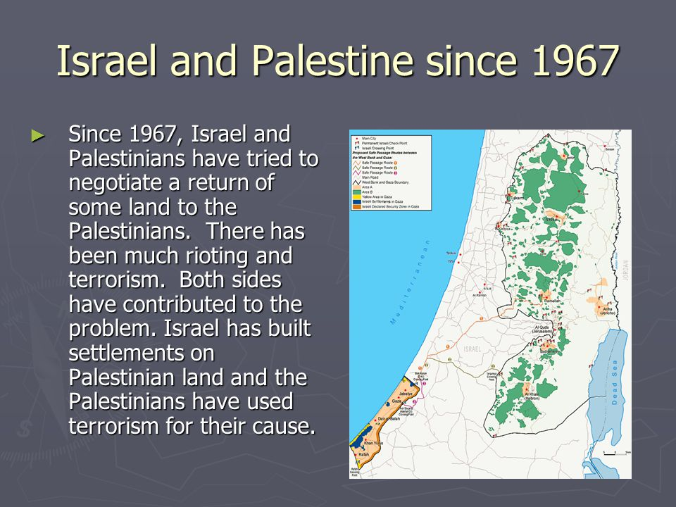Israel and Palestine since 1967 ► Since 1967, Israel and Palestinians have tried to negotiate a return of some land to the Palestinians. There has bee