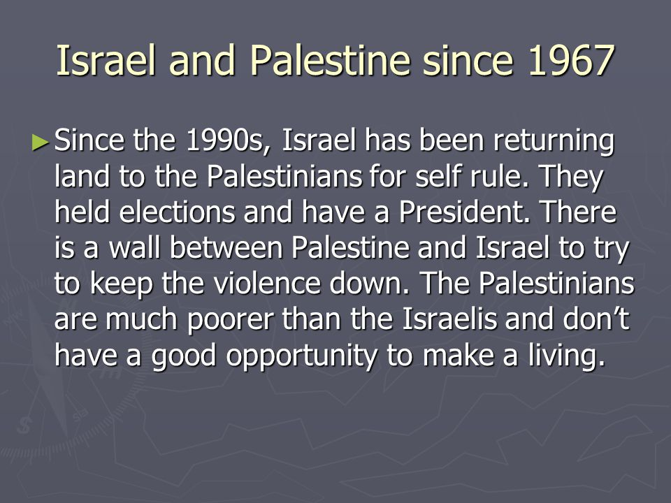Israel and Palestine since 1967 ► Since the 1990s, Israel has been returning land to the Palestinians for self rule. They held elections and have a Pr