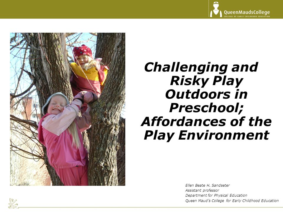 Challenging and Risky Play Outdoors in Preschool; Affordances of the Play Environment Ellen Beate H. Sandseter Assistant professor Department for Phys