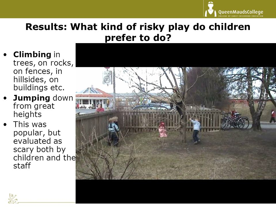 Results: What kind of risky play do children prefer to do? Climbing in trees, on rocks, on fences, in hillsides, on buildings etc. Jumping down from g