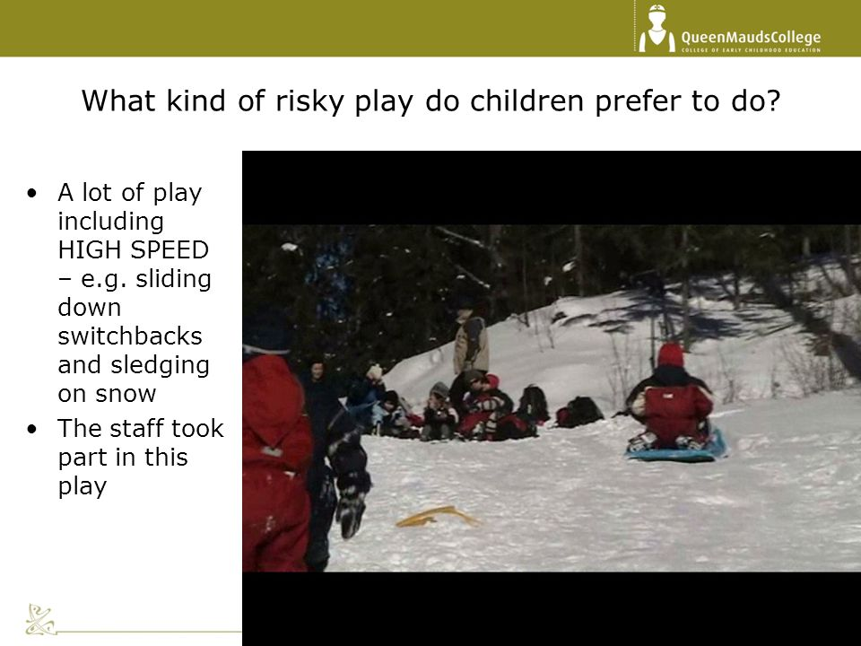 What kind of risky play do children prefer to do? A lot of play including HIGH SPEED – e.g. sliding down switchbacks and sledging on snow The staff to