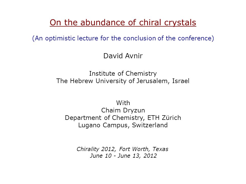 On the abundance of chiral crystals (An optimistic lecture for the conclusion of the conference) David Avnir Institute of Chemistry The Hebrew University of Jerusalem, Israel With Chaim Dryzun Department of Chemistry, ETH Zürich Lugano Campus, Switzerland Chirality 2012, Fort Worth, Texas June 10 - June 13, 2012