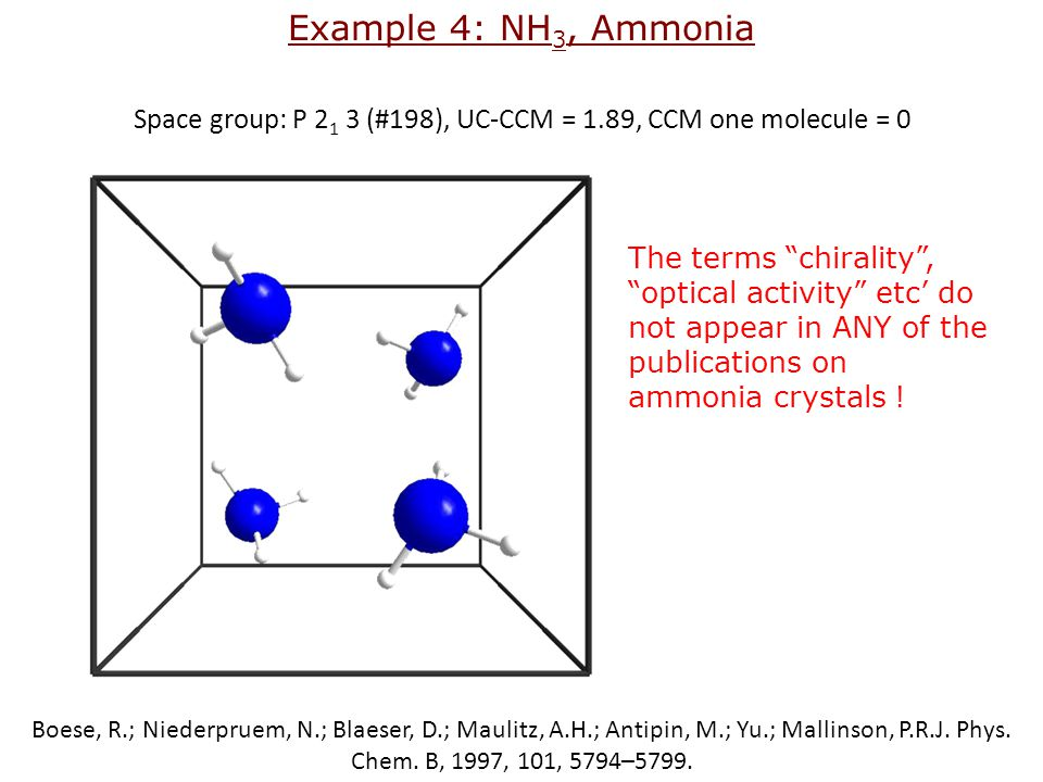 Example 4: NH 3, Ammonia Space group: P 2 1 3 (#198), UC-CCM = 1.89, CCM one molecule = 0 The terms chirality , optical activity etc' do not appear in ANY of the publications on ammonia crystals .