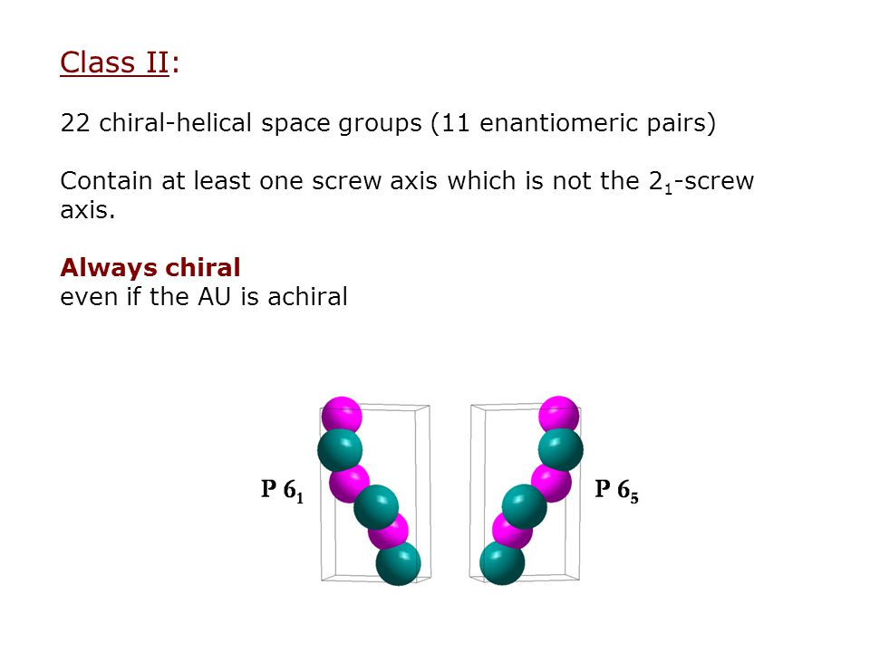 Class II: 22 chiral-helical space groups (11 enantiomeric pairs) Contain at least one screw axis which is not the 2 1 -screw axis.