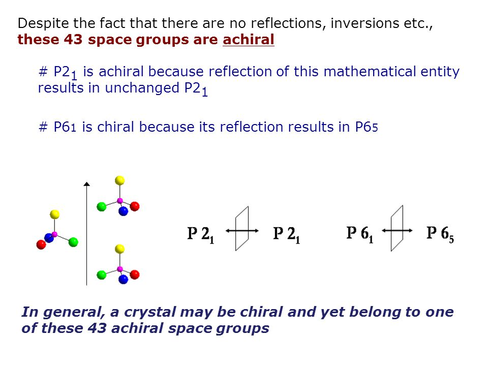 # P2 1 is achiral because reflection of this mathematical entity results in unchanged P2 1 # P6 1 is chiral because its reflection results in P6 5 Despite the fact that there are no reflections, inversions etc., these 43 space groups are achiral In general, a crystal may be chiral and yet belong to one of these 43 achiral space groups