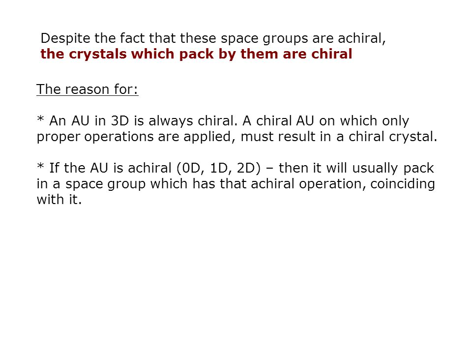 Despite the fact that these space groups are achiral, the crystals which pack by them are chiral The reason for: * An AU in 3D is always chiral.