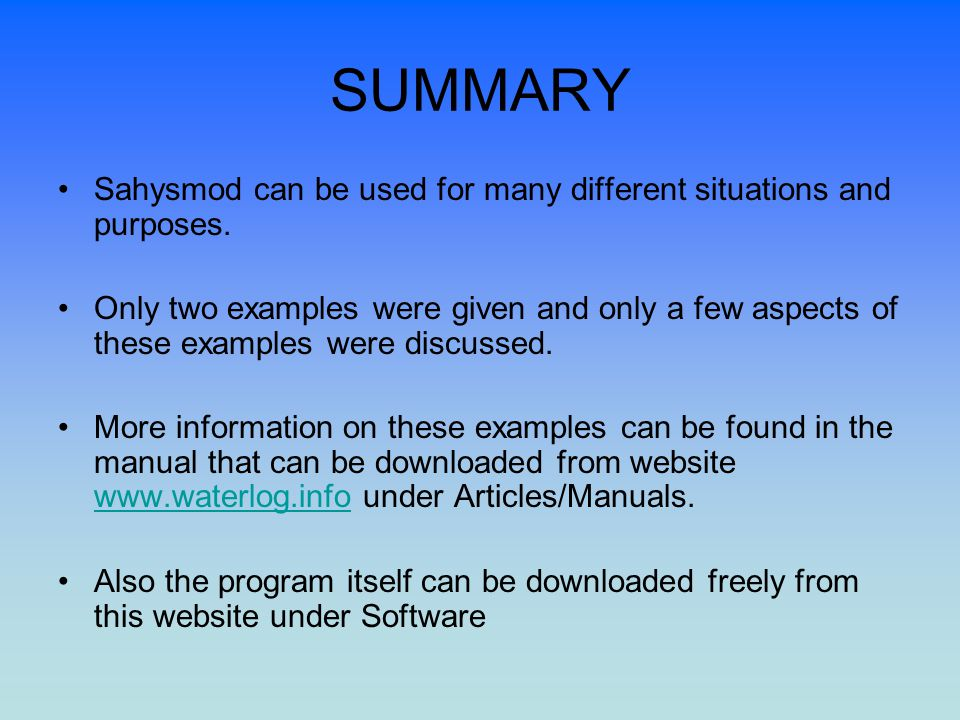 SUMMARY Sahysmod can be used for many different situations and purposes. Only two examples were given and only a few aspects of these examples were di