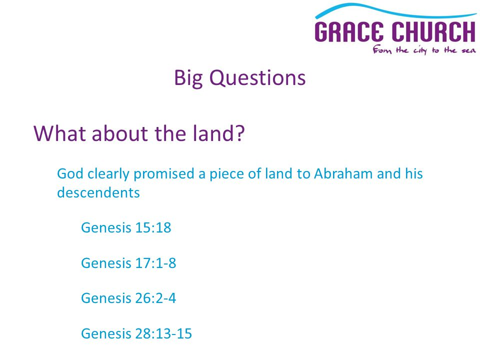 Big Questions What about the land? God clearly promised a piece of land to Abraham and his descendents Genesis 15:18 Genesis 17:1-8 Genesis 26:2-4 Gen