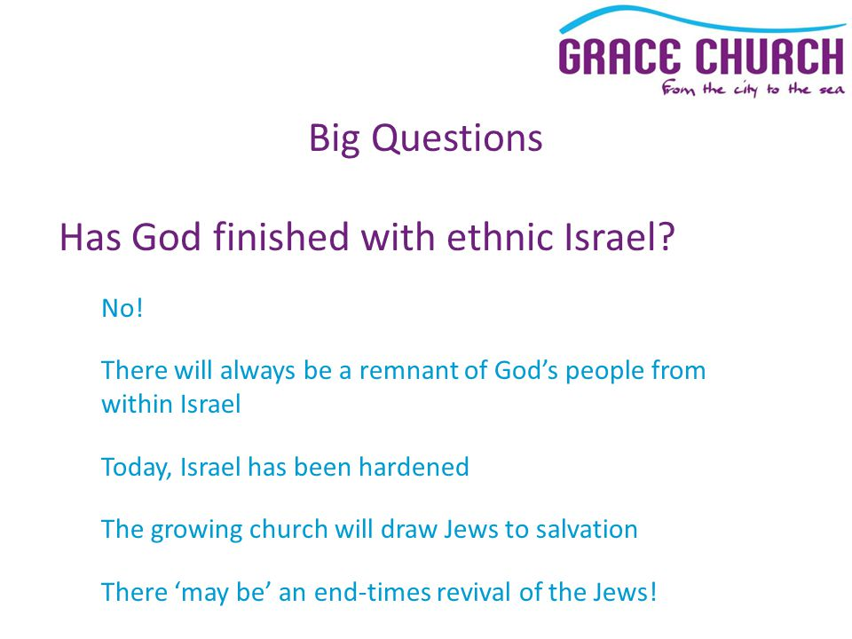 Big Questions Has God finished with ethnic Israel? No! There will always be a remnant of God's people from within Israel Today, Israel has been harden