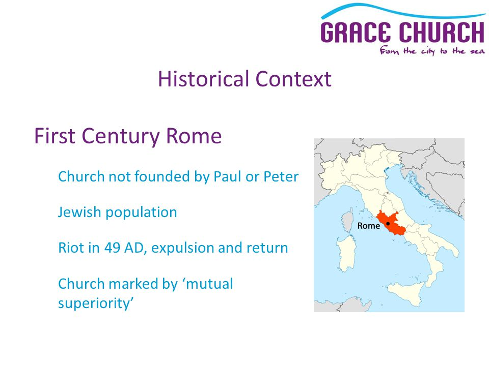 Historical Context First Century Rome Church not founded by Paul or Peter Jewish population Riot in 49 AD, expulsion and return Church marked by 'mutu