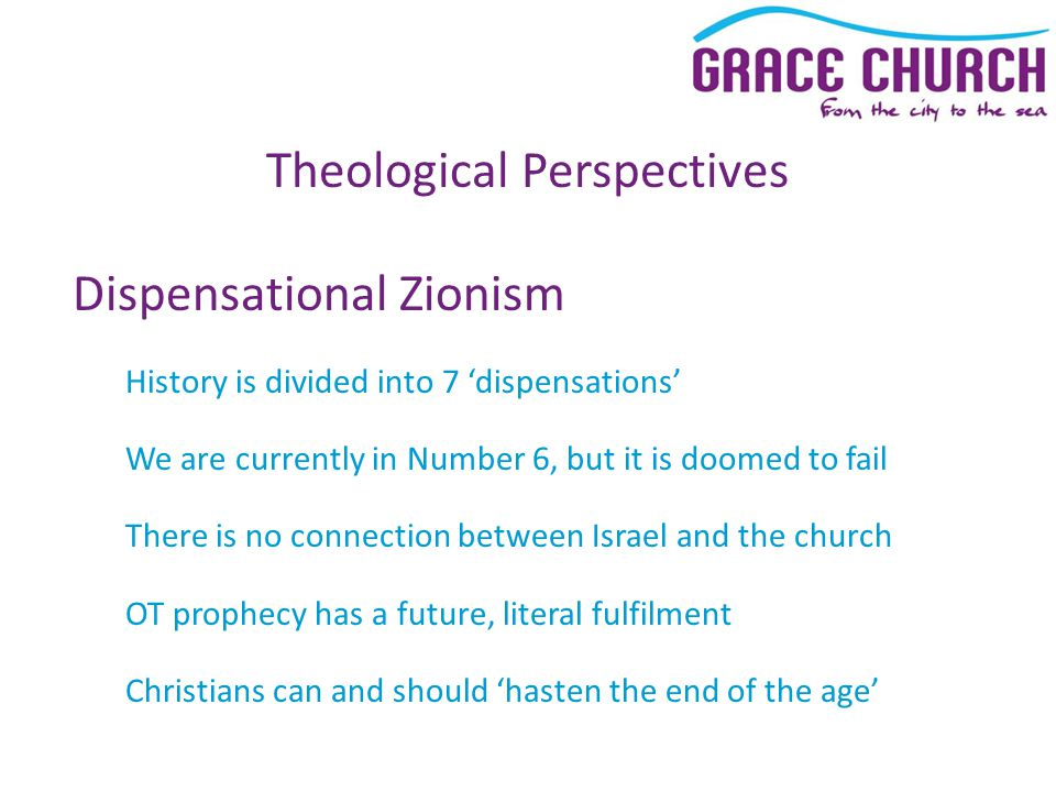 Theological Perspectives Dispensational Zionism History is divided into 7 'dispensations' We are currently in Number 6, but it is doomed to fail There