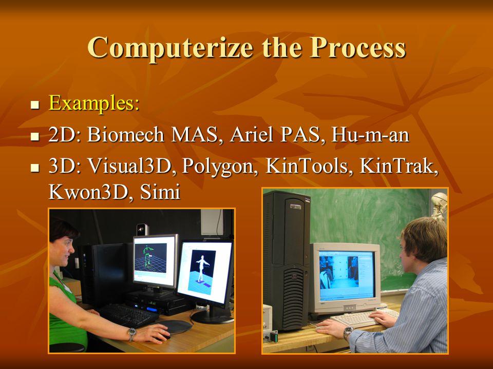 Computerize the Process Examples: Examples: 2D: Biomech MAS, Ariel PAS, Hu-m-an 2D: Biomech MAS, Ariel PAS, Hu-m-an 3D: Visual3D, Polygon, KinTools, KinTrak, Kwon3D, Simi 3D: Visual3D, Polygon, KinTools, KinTrak, Kwon3D, Simi