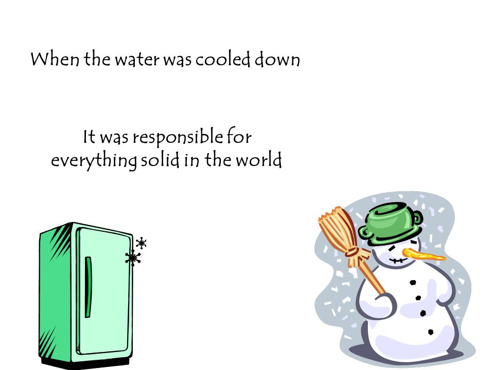 When the water was cooled down It was responsible for everything solid in the world