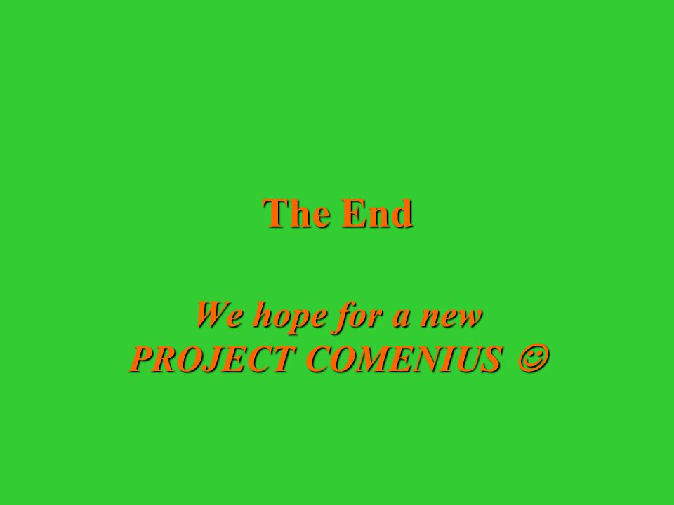 The End We hope for a new PROJECT COMENIUS We hope for a new PROJECT COMENIUS