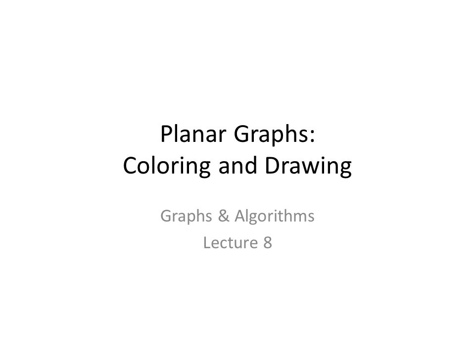 Planar Graphs: Coloring and Drawing Graphs & Algorithms Lecture 8 TexPoint fonts used in EMF.