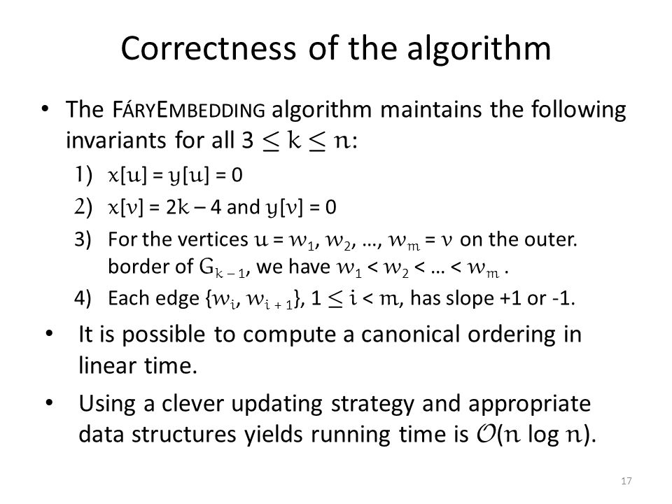 Correctness of the algorithm The F ÁRY E MBEDDING algorithm maintains the following invariants for all 3 · k · n : 1)x [ u ] = y [ u ] = 0 2)x [ v ] = 2 k – 4 and y [ v ] = 0 3)For the vertices u = w 1, w 2, …, w m = v on the outer.