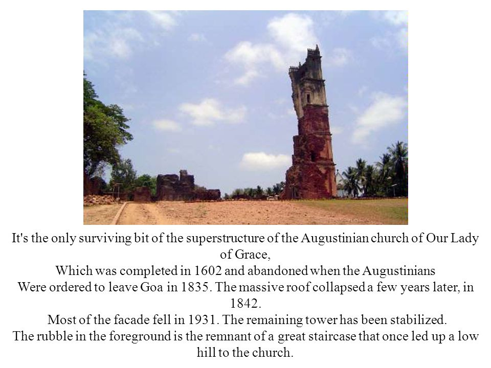 It s the only surviving bit of the superstructure of the Augustinian church of Our Lady of Grace, Which was completed in 1602 and abandoned when the Augustinians Were ordered to leave Goa in 1835.