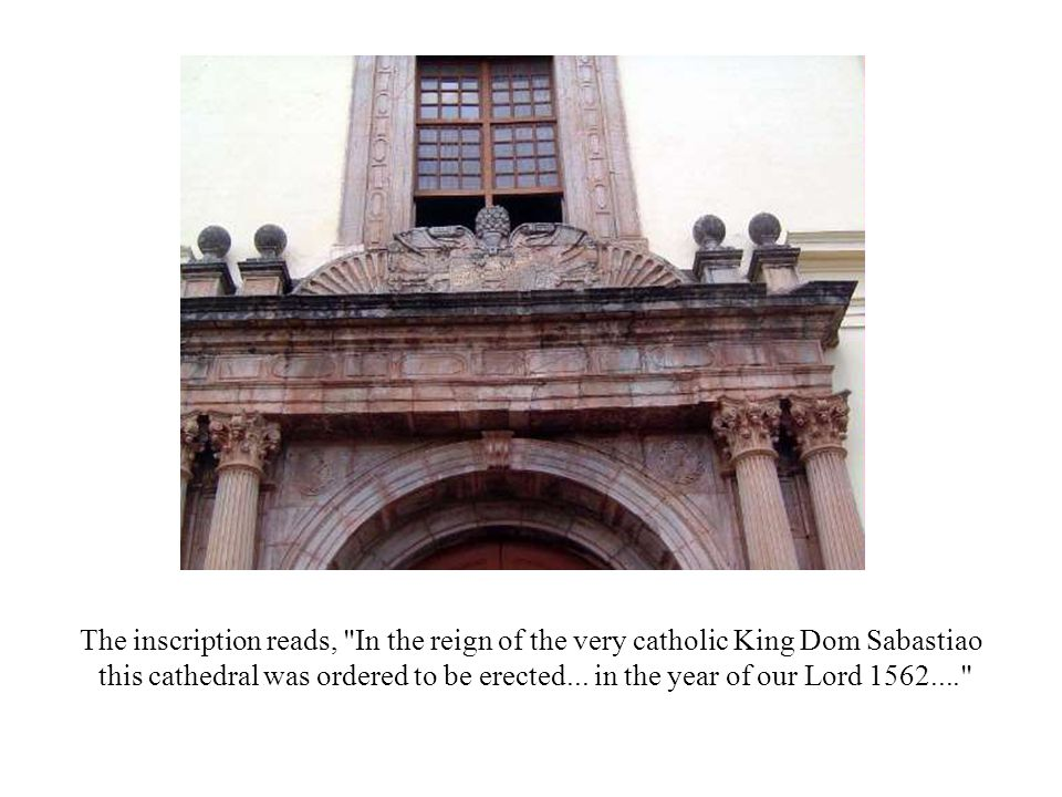 The inscription reads, In the reign of the very catholic King Dom Sabastiao this cathedral was ordered to be erected...