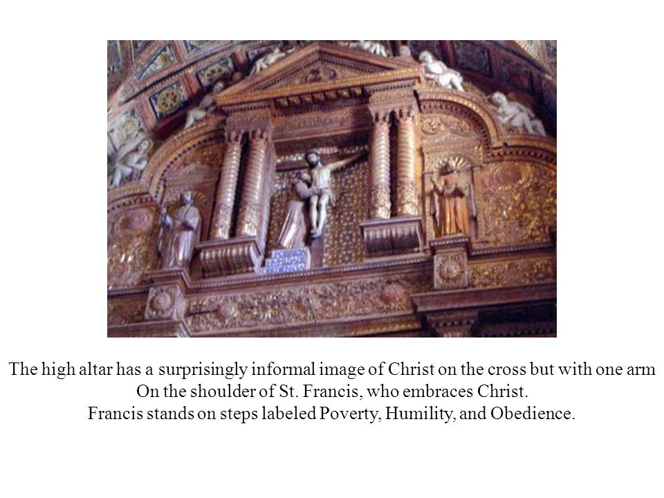 The high altar has a surprisingly informal image of Christ on the cross but with one arm On the shoulder of St. Francis, who embraces Christ. Francis