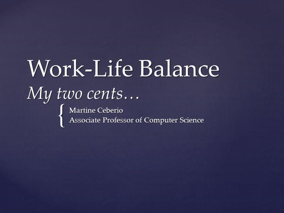 { Work-Life Balance My two cents… Martine Ceberio Associate Professor of Computer Science