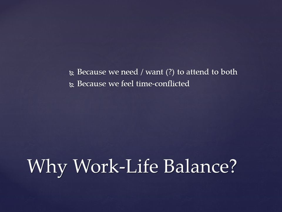  Because we need / want (?) to attend to both  Because we feel time-conflicted Why Work-Life Balance?
