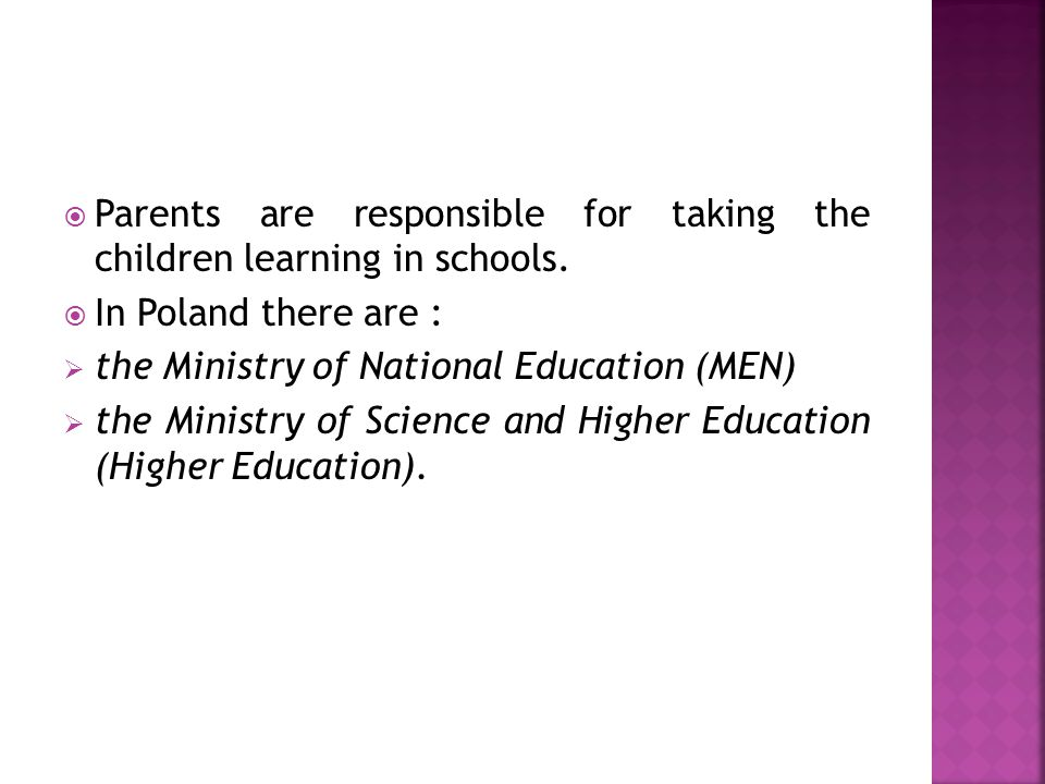  Parents are responsible for taking the children learning in schools.  In Poland there are :  the Ministry of National Education (MEN)  the Minist