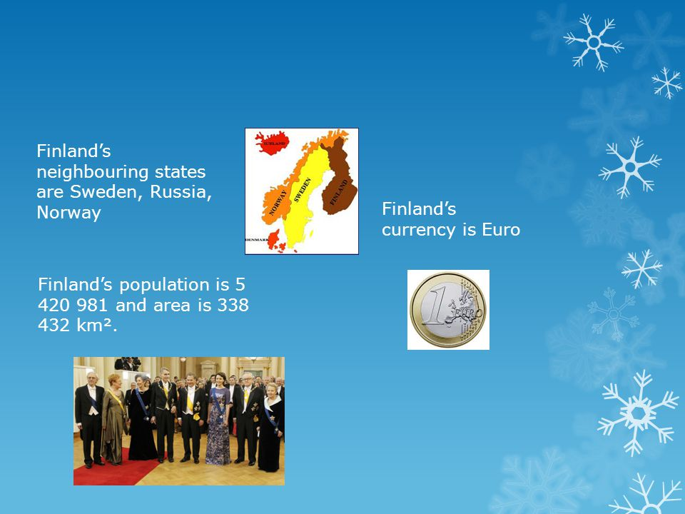 Finland's neighbouring states are Sweden, Russia, Norway Finland's currency is Euro Finland's population is 5 420 981 and area is 338 432 km².