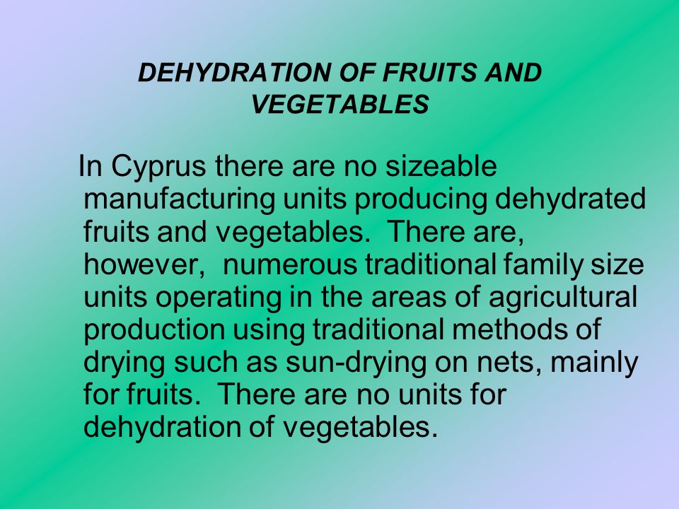 DEHYDRATION OF FRUITS AND VEGETABLES In Cyprus there are no sizeable manufacturing units producing dehydrated fruits and vegetables.