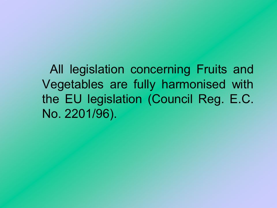 All legislation concerning Fruits and Vegetables are fully harmonised with the EU legislation (Council Reg.
