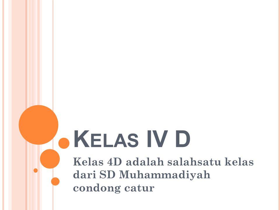 K ELAS IV D Kelas 4D adalah salahsatu kelas dari SD Muhammadiyah condong catur