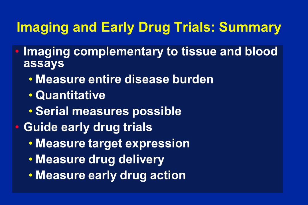 Imaging and Early Drug Trials: Summary Imaging complementary to tissue and blood assays Measure entire disease burden Quantitative Serial measures possible Guide early drug trials Measure target expression Measure drug delivery Measure early drug action