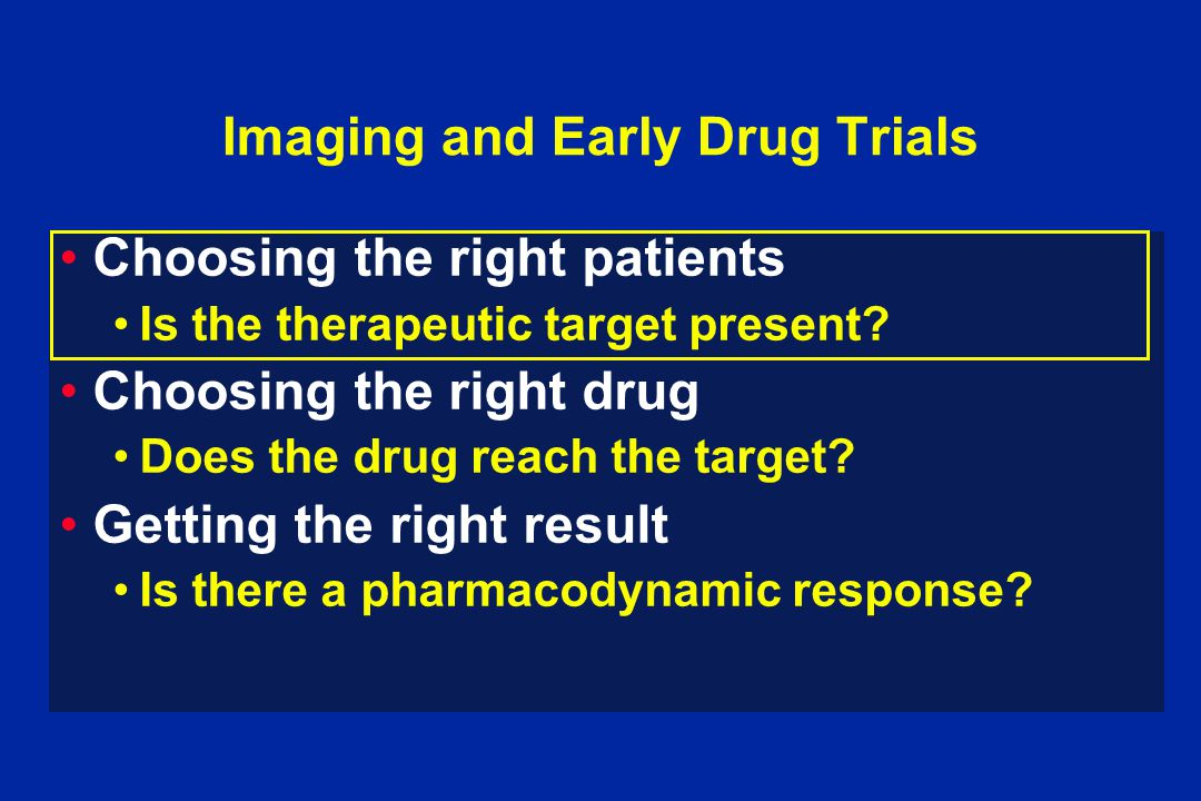 Imaging and Early Drug Trials Choosing the right patients Is the therapeutic target present? Choosing the right drug Does the drug reach the target? G