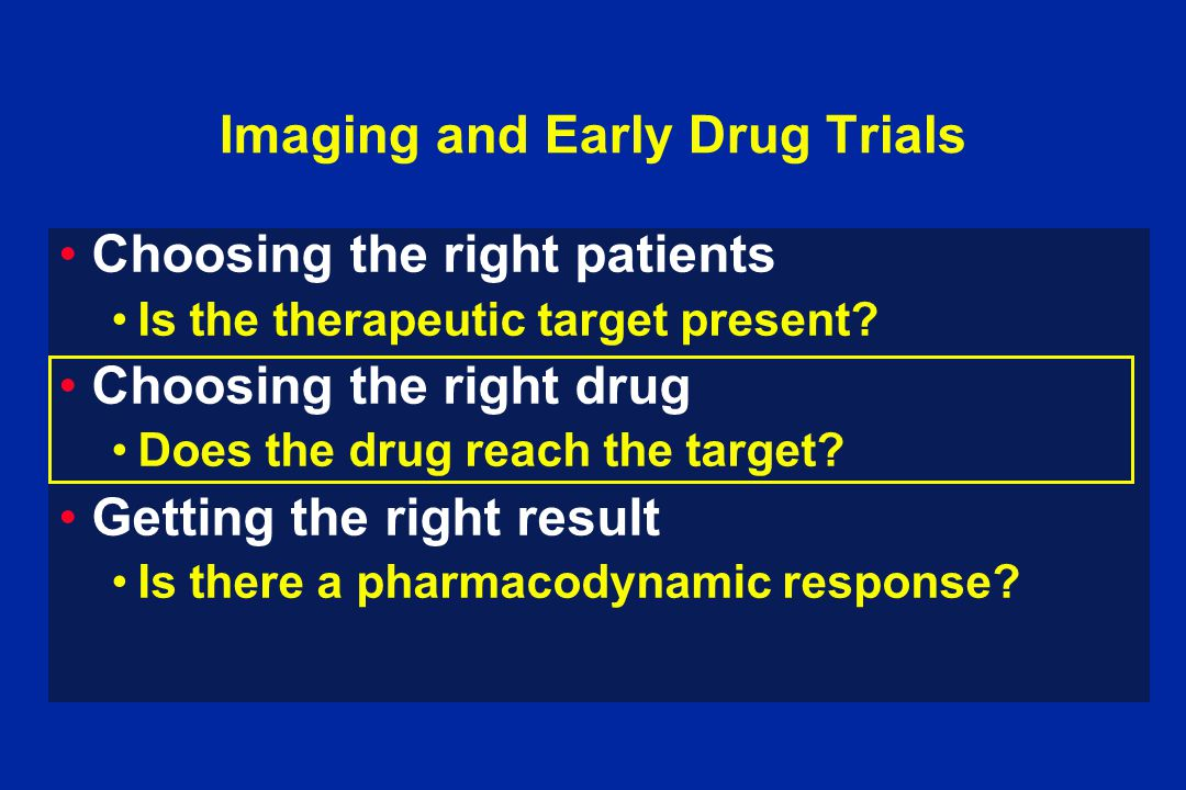 Imaging and Early Drug Trials Choosing the right patients Is the therapeutic target present.