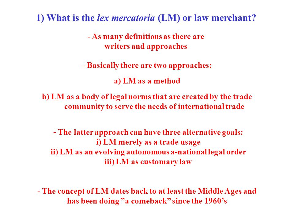 1) What is the lex mercatoria (LM) or law merchant? - The latter approach can have three alternative goals: i) LM merely as a trade usage ii) LM as an